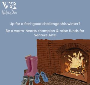 Image of a Fireplace with wellies and boots in front of it with text saying' Up for a feel good challenge this winter? Be a warm-hearts champion and raise funds for Venture Arts!'